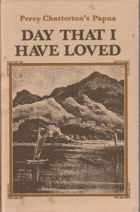 Day That I Have Loved. Percy Chatterton's Papua. PERCY CHATTERTON