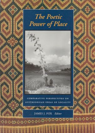 The Poetic Power of Place. Comparative Perspectives on Austronesian Ideas of Locality. JAMES J. FOX