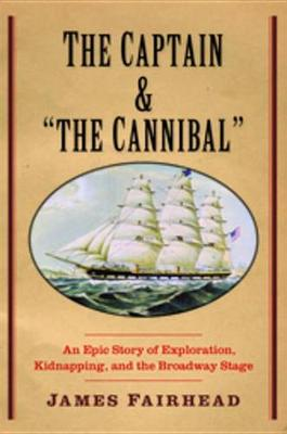 "Captain and ""The Cannibal"". An Epic Story of Exploration, Kidnapping, and the Broadway Stage...."
