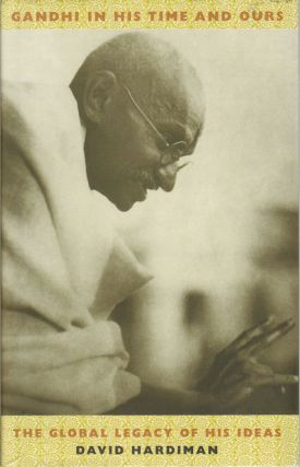 Gandhi in His Time and Ours. The Global Legacy of His Ideas. DAVID HARDIMAN