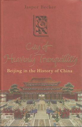 The City of Heavenly Tranquillity. Beijing in the History of China. JASPER BECKER