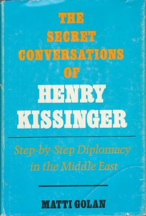 The Secret Conversations of Henry Kissinger. Step-by-Step Diplomacy in the Middle East. MATTI GOLAN.