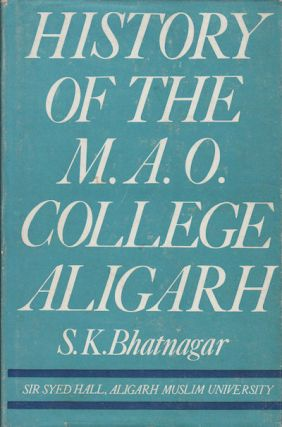 History of the M.A.O. College Aligarh. S. K. BHATNAGAR