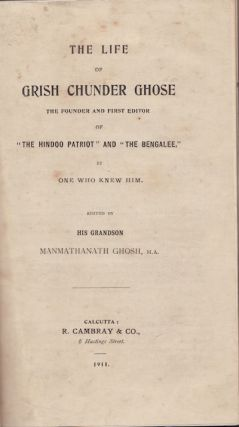 "The Life of Grish Chunder Ghose. The Founder and First Editor of ""The Hindoo Patriot"" and ""The Bengalee"" by One Who Knew Him. MANMATHANATH GHOSH."