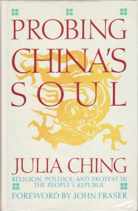 Probing China's Soul. Religion, Politics, and Protest in the People's Republic. JULIA CHING.