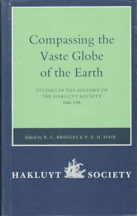 Compassing the Vaste Globe of the Earth. Studies in the History of the Hakluyt Society 1846-1996. With a Complete List of the Society's Publications. R. C. AND P. E. H. HAIR BRIDGES.