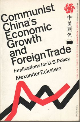 Communist China's Economic Growth and Foreign Trade. Implications for U.S. Policy. ALEXANDER ECKSTEIN.