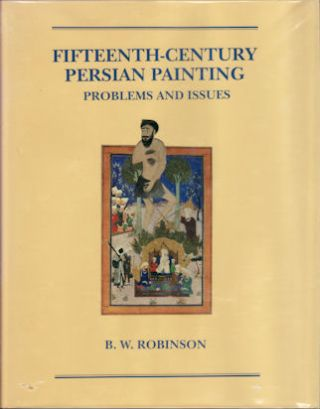 Fifteenth-Century Persian Painting. Problems and Issues. B. W. ROBINSON.