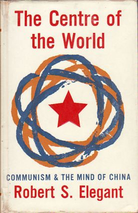 The Centre of the World. Communism and the Mind of China. ROBERT S. ELEGANT