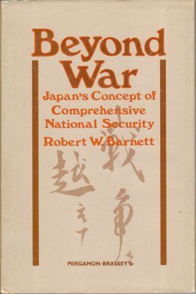 Beyond War. Japan's Concept of Comprehensive National Security. ROBERT W. BARNETT.