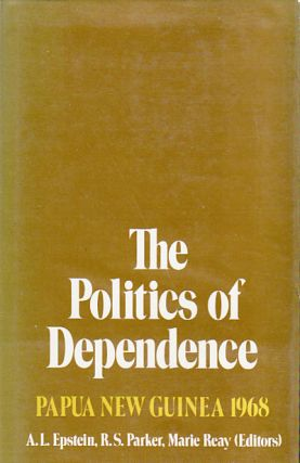 The Politics of Dependence. Papua New Guinea 1968. A. L. EPSTEIN, R. S. PARKER, MARIE REAY