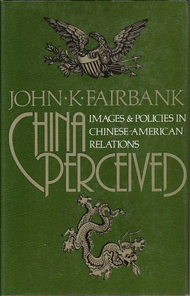 China Perceived. Images and Policies in Chinese-American Relations. JOHN K. FAIRBANK