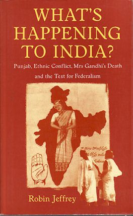 What's Happening to India? Punjab, Ethnic Conflict, Mrs Gandhi's Death and the Test for...
