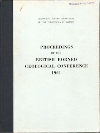 Proceedings of the British Borneo Geological Conference 1961. Held at the Geological Survey...
