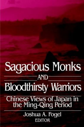 Sagacious Monks and Bloodthirsty Warriors. Chinese Views of Japan in the Ming-Qing Period. JOSHUA...