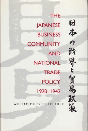 The Japanese Business Community and National Trade Policy, 1920-1942. WILLIAM MILES FLETCHER III