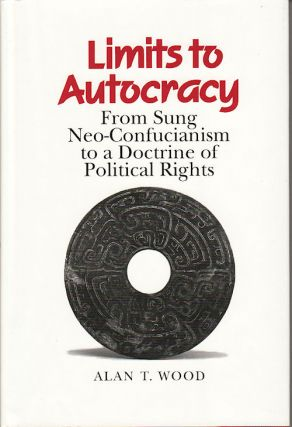 Limits to Autocracy. From Sung Neo-Confucianism to a Doctrine of Political Rights. ALAN T. WOOD