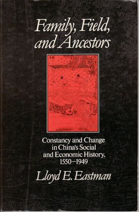 Family, Field, and Ancestors. Constancy and Change in China's Social and Economic History, 1550-1949. LLOYD E. EASTMAN.