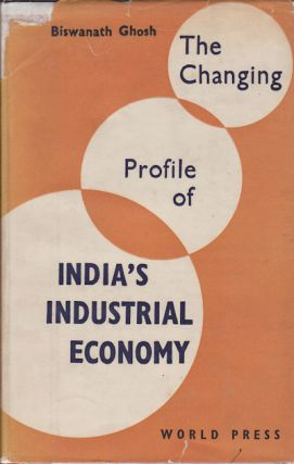 The Changing Profile of India's Industrial Economy. BISWANATH GHOSH.