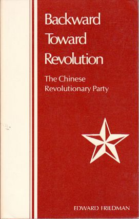 Backward Toward Revolution. The Chinese Revolutionary Party. EDWARD FRIEDMAN