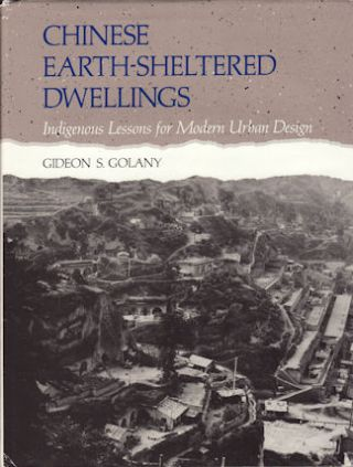 Chinese Earth-Sheltered Dwellings. Indigenous Lessons for Modern Urban Design. GIDEON GOLANY