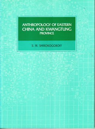 Anthropology of Eastern China and Kwangtung Province. S. M. SHIROKOGOROFF.