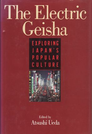 The Electric Geisha. Exploring Japan's Popular Culture. ATSUSHI UEDA