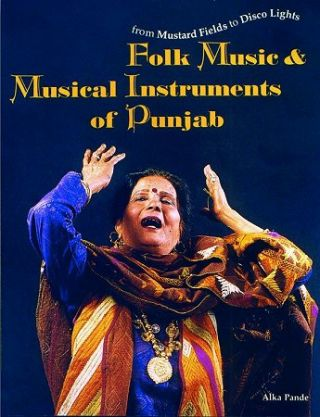 From Mustard Fields to Disco Lights: Folk Music & Musical Instruments of Punjab. ALKE PANDE