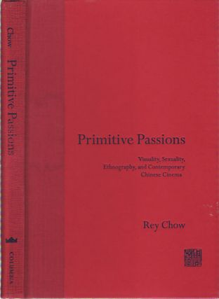 Primitive Passions. Visuality, Sexuality, Ethnography and Contemporary Chinese Cinema. REY CHOW.