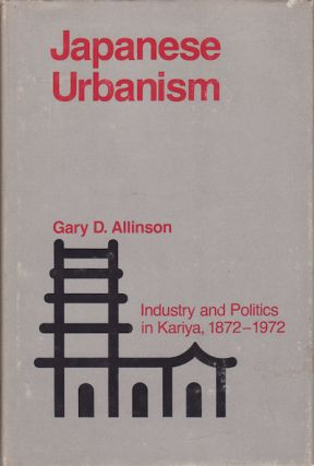 Japanese Urbanism. Industry and Politics in Kariya, 1872-1972. GARY D. ALLINSON