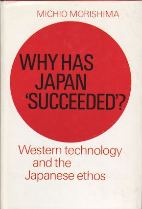 Why has Japan 'succeeded'? Western technology and the Japanese ethos. MICHIO MORISHIMA