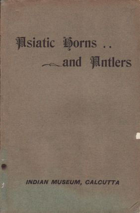 An Illustrated Catalogue of the Asiatic Horns and Antlers in the Collection of the Indian Museum....