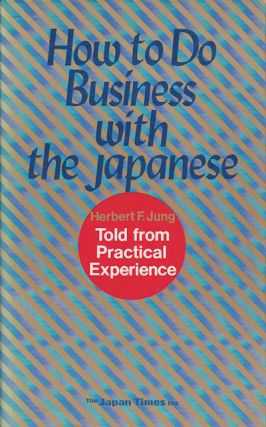 How to Do Business with the Japanese. Told from Practical Experience. HERBERT F. JUNG