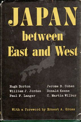 Japan between East and West. HUGH BORTON, PAUL F. LANGER AND C. MARTIN WILBUR, DONALD KEENE,...