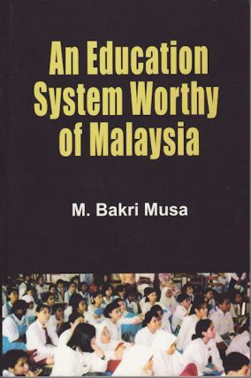 An Education System Worthy of Malaysia. M. BAKRI MUSA