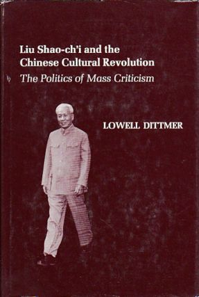 Liu Shao-ch'i and the Chinese Cultural Revolution. The Politics of Mass Criticism. LOWELL DITTMER