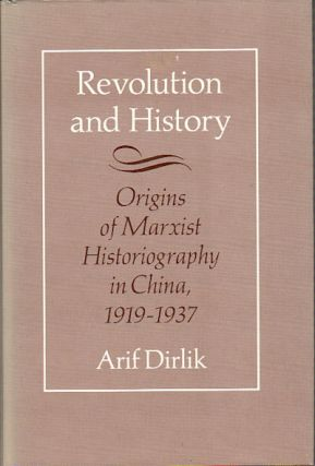 Revolution and History. The Origins of Marxist Historiography in China, 1919 - 1937. ARIF DIRLIK