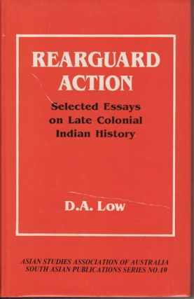 Rearguard Action. Selected Essays on Late Colonial Indian History. D. A. LOW