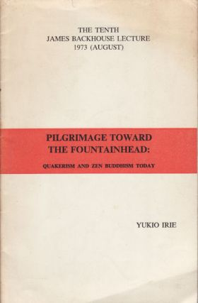 Pilgrimage toward the Fountainhead. Quakerism and Zen Buddhism Today. YUKIO IRIE