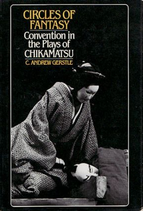 Circles of Fantasy. Convention in the Plays of Chikamatsu. C. ANDREW GERSTLE