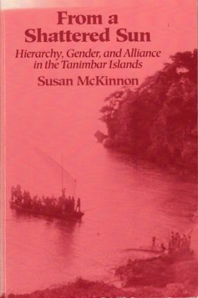 From a Shattered Sun. Hierarchy, Gender, and Alliance in the Tanimbar Islands. SUSAN MCKINNON