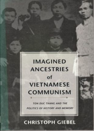 Imagined Ancestries of Vietnamese Communism. Ton Duc Thang and the Politics of History and...
