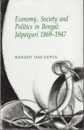 Economy, Society and Politics in Bengal. Jalpaiguri 1869-1947. RANAJIT DAS GUPTA