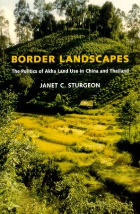 Border Landscapes. The Politics of Akha Land Use in China and Thailand. JANET C. STURGEON.