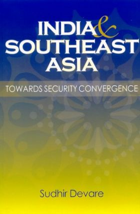 India and Southeast Asia. Towards Security Convergence. SUDHIR DEVARE.